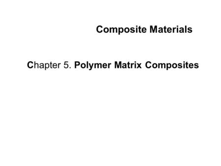 Composite Materials Chapter 5. Polymer Matrix Composites.