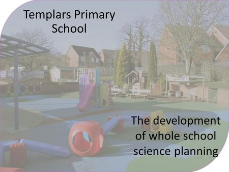 Templars Primary School The development of whole school science planning.