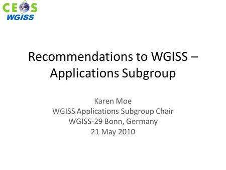 WGISS Recommendations to WGISS – Applications Subgroup Karen Moe WGISS Applications Subgroup Chair WGISS-29 Bonn, Germany 21 May 2010.