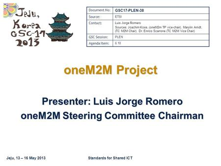 Jeju, 13 – 16 May 2013Standards for Shared ICT oneM2M Project Presenter: Luis Jorge Romero oneM2M Steering Committee Chairman Document No: GSC17-PLEN-38.