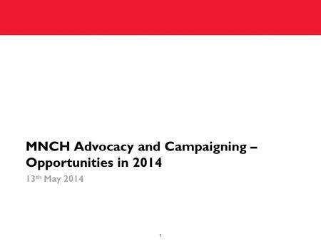 MNCH Advocacy and Campaigning – Opportunities in 2014 13 th May 2014 1.