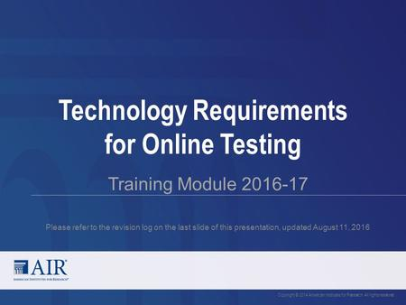 Technology Requirements for Online Testing Training Module 2016-17 Please refer to the revision log on the last slide of this presentation, updated August.