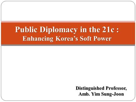 Distinguished Professor, Amb. Yim Sung-Joon Public Diplomacy in the 21c : Enhancing Korea's Soft Power.