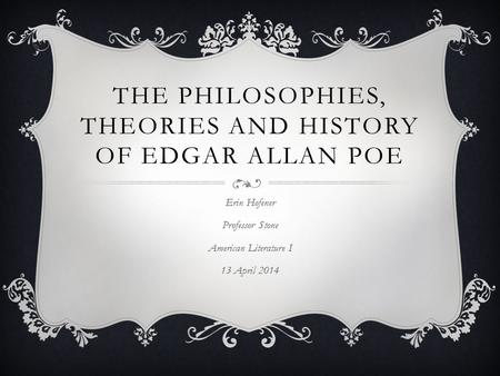 THE PHILOSOPHIES, THEORIES AND HISTORY OF EDGAR ALLAN POE Erin Hofener Professor Stone American Literature I 13 April 2014.