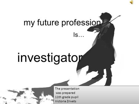 My future profession Is… investigator The presentation was prepared 11th grade pupil Victoria Zrivets The presentation was prepared 11th grade pupil Victoria.