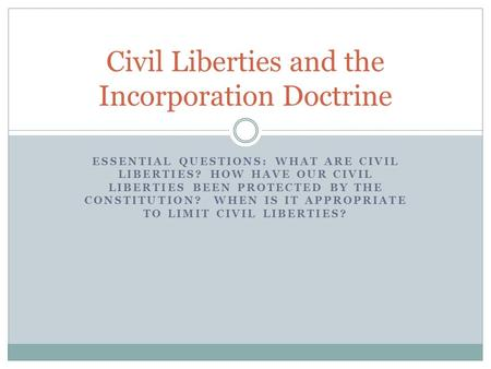 ESSENTIAL QUESTIONS: WHAT ARE CIVIL LIBERTIES? HOW HAVE OUR CIVIL LIBERTIES BEEN PROTECTED BY THE CONSTITUTION? WHEN IS IT APPROPRIATE TO LIMIT CIVIL LIBERTIES?