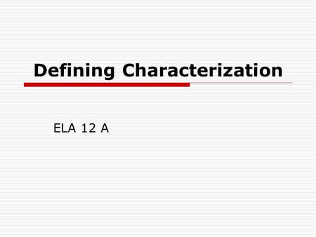 Defining Characterization ELA 12 A.  Characterization is the process by which the writer reveals the personality of a character. Characterization is.