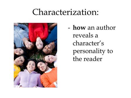 Characterization: - how an author reveals a character's personality to the reader.