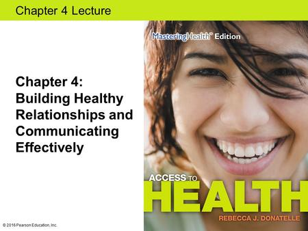 Chapter 4 Lecture Chapter 4: Building Healthy Relationships and Communicating Effectively © 2016 Pearson Education, Inc.
