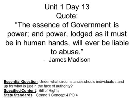 "Unit 1 Day 13 Quote: ""The essence of Government is power; and power, lodged as it must be in human hands, will ever be liable to abuse."" - James Madison."