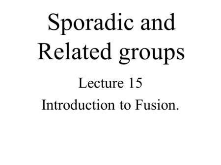Sporadic and Related groups Lecture 15 Introduction to Fusion.