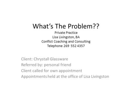 What's The Problem?? Private Practice Lisa Livingston, BA Conflict Coaching and Consulting Telephone 269 552 4357 Client: Chrystall Glassware Referred.