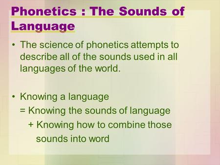 Phonetics : The Sounds of Language The science of phonetics attempts to describe all of the sounds used in all languages of the world. Knowing a language.