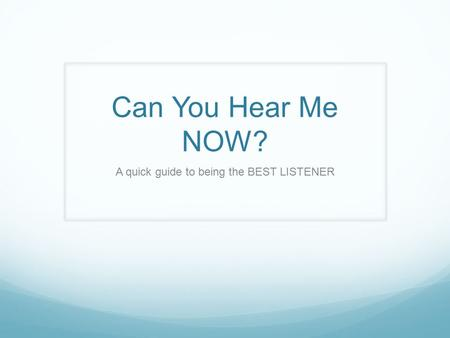Can You Hear Me NOW? A quick guide to being the BEST LISTENER.