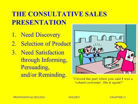 PROFESSIONAL SELLINGGOLDENCHAPTER 11 THE CONSULTATIVE SALES PRESENTATION 1.Need Discovery 2.Selection of Product 3.Need Satisfaction through Informing,