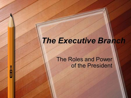 The Executive Branch The Roles and Power of the President.