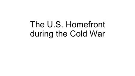 The U.S. Homefront during the Cold War. Post World War Economy Despite fears of an economic collapse, an increase in consumer demand, a $6 billion dollar.