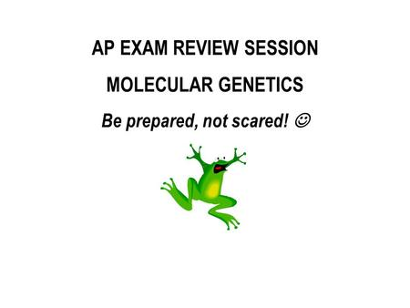 AP EXAM REVIEW SESSION MOLECULAR GENETICS Be prepared, not scared!