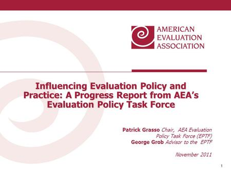 1 1 Influencing Evaluation Policy and Practice: A Progress Report from AEA's Evaluation Policy Task Force Patrick Grasso Chair, AEA Evaluation Policy Task.