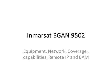 Inmarsat BGAN 9502 Equipment, Network, Coverage, capabilities, Remote IP and BAM.