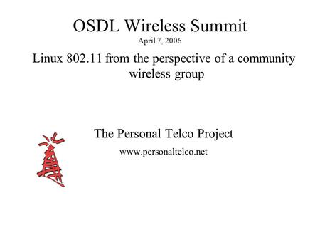 OSDL Wireless Summit April 7, 2006 Linux 802.11 from the perspective of a community wireless group The Personal Telco Project