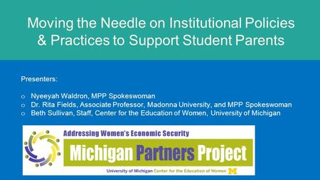 Moving the Needle on Institutional Policies & Practices to Support Student Parents Presenters: o Nyeeyah Waldron, MPP Spokeswoman o Dr. Rita Fields, Associate.