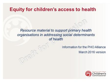 Resource material to support primary health organisations in addressing social determinants of health Information for the PHO Alliance March 2016 version.