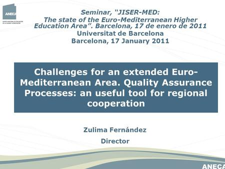 Zulima Fernández Director Challenges for an extended Euro- Mediterranean Area. Quality Assurance Processes: an useful tool for regional cooperation Seminar,