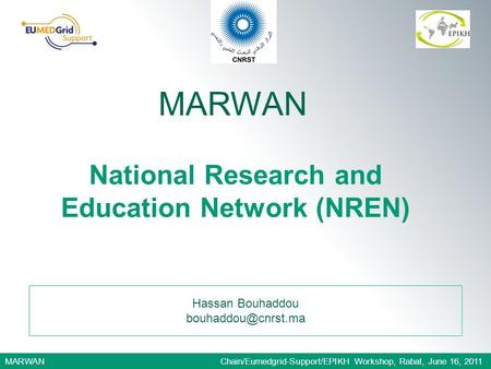 MARWAN Chain/Eumedgrid-Support/EPIKH Workshop, Rabat, June 16, 2011 Hassan Bouhaddou MARWAN National Research and Education Network.