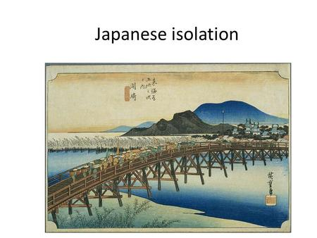 Japanese isolation. 1543 arrival of Portuguese merchants in Japan 1568 daimyo Nobunaga is victorius in civil war and it ends 1573 Nobunaga overthrows.