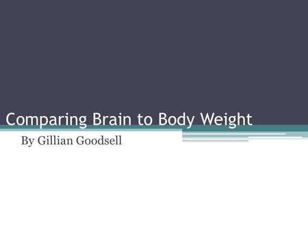Comparing Brain to Body Weight By Gillian Goodsell.