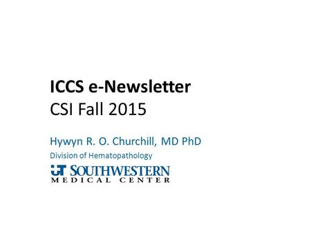 ICCS e-Newsletter CSI Fall 2015 Hywyn R. O. Churchill, MD PhD Division of Hematopathology.