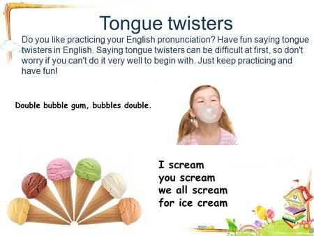 Tongue twisters Do you like practicing your English pronunciation? Have fun saying tongue twisters in English. Saying tongue twisters can be difficult.