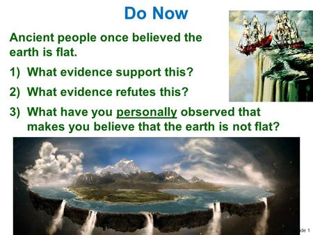 Slide 1 Do Now Ancient people once believed the earth is flat. 1)What evidence support this? 2)What evidence refutes this? 3)What have you personally observed.