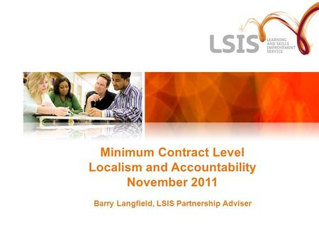 Minimum Contract Level Localism and Accountability November 2011 Barry Langfield, LSIS Partnership Adviser.