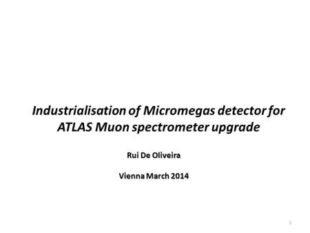Rui De Oliveira Vienna March 2014 Industrialisation of Micromegas detector for ATLAS Muon spectrometer upgrade 1.
