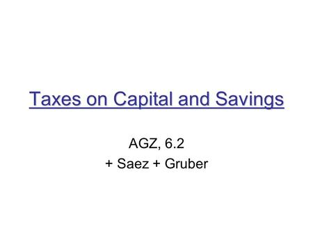 Taxes on Capital and Savings AGZ, 6.2 + Saez + Gruber.