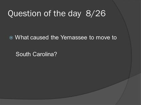 Question of the day 8/26  What caused the Yemassee to move to South Carolina?