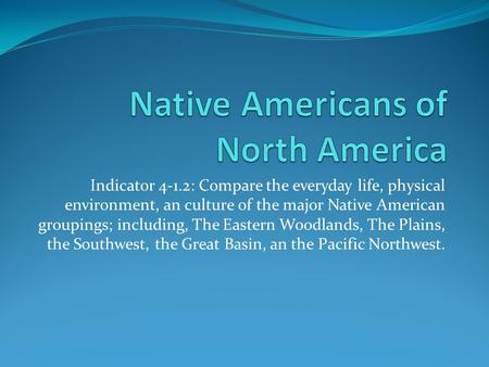 Indicator 4-1.2: Compare the everyday life, physical environment, an culture of the major Native American groupings; including, The Eastern Woodlands,