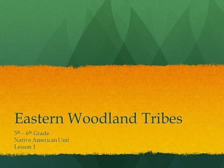Eastern Woodland Tribes 5 th – 6 th Grade Native American Unit Lesson 1.