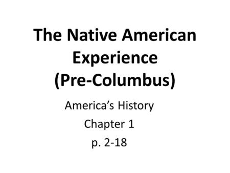The Native American Experience (Pre-Columbus) America's History Chapter 1 p. 2-18.