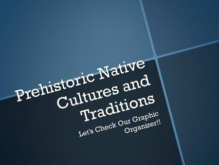 Prehistoric Native Cultures and Traditions Let's Check Our Graphic Organizer!!