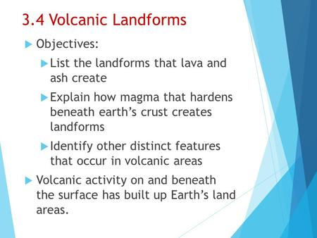 3.4 Volcanic Landforms  Objectives:  List the landforms that lava and ash create  Explain how magma that hardens beneath earth's crust creates landforms.