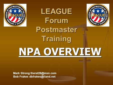 LEAGUE Forum Postmaster Training NPA OVERVIEW NPA OVERVIEW Mark Strong Bob Frakes