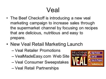 Veal The Beef Checkoff is introducing a new veal marketing campaign to increase sales through the supermarket channel by focusing on recipes that are delicious,
