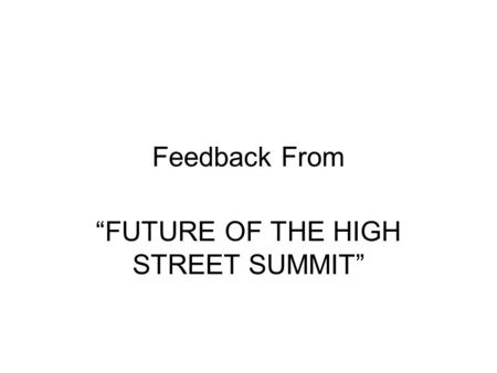 "Feedback From ""FUTURE OF THE HIGH STREET SUMMIT""."