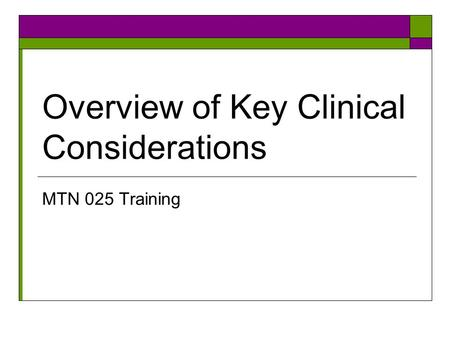 Overview of Key Clinical Considerations MTN 025 Training.