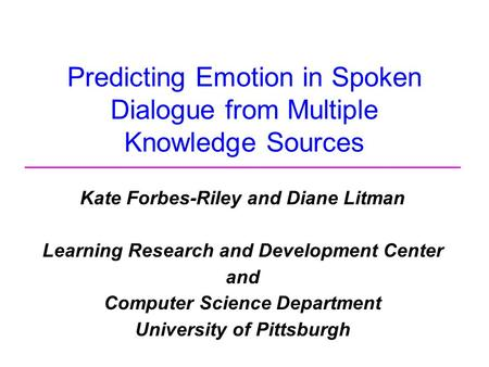 Predicting Emotion in Spoken Dialogue from Multiple Knowledge Sources Kate Forbes-Riley and Diane Litman Learning Research and Development Center and Computer.