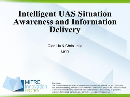 Intelligent UAS Situation Awareness and Information Delivery Qian Hu & Chris Jella MSR Disclaimer The contents of this document reflect the views of the.
