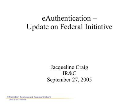 EAuthentication – Update on Federal Initiative Jacqueline Craig IR&C September 27, 2005.